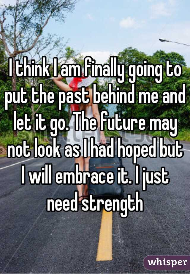 I think I am finally going to put the past behind me and let it go. The future may not look as I had hoped but I will embrace it. I just need strength