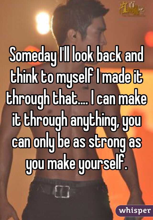 Someday I'll look back and think to myself I made it through that.... I can make it through anything, you can only be as strong as you make yourself.