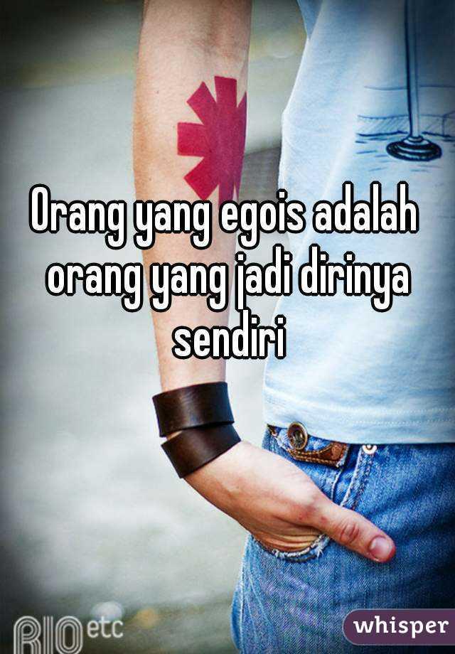 Orang yang egois adalah orang yang jadi dirinya sendiri