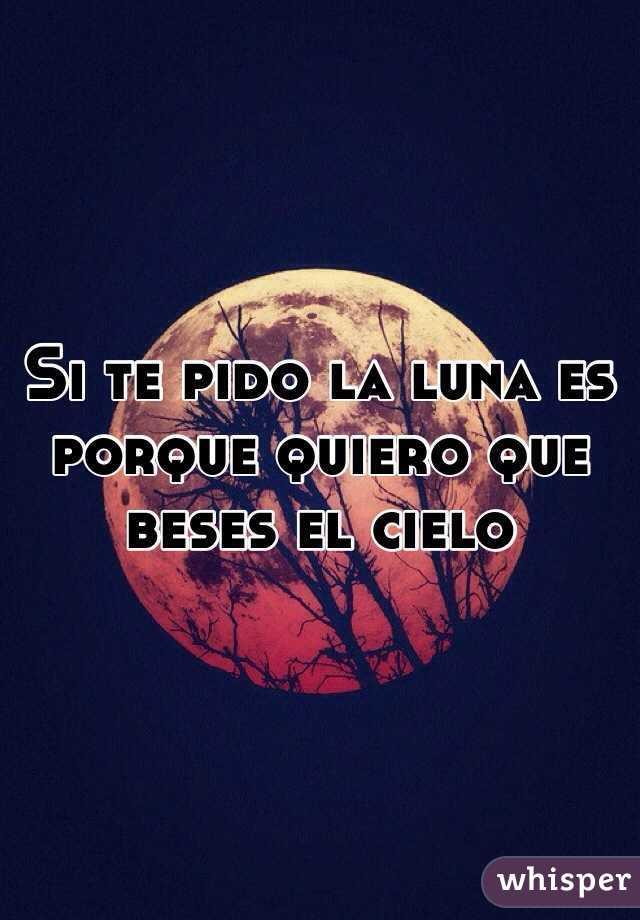 Si te pido la luna es porque quiero que beses el cielo
