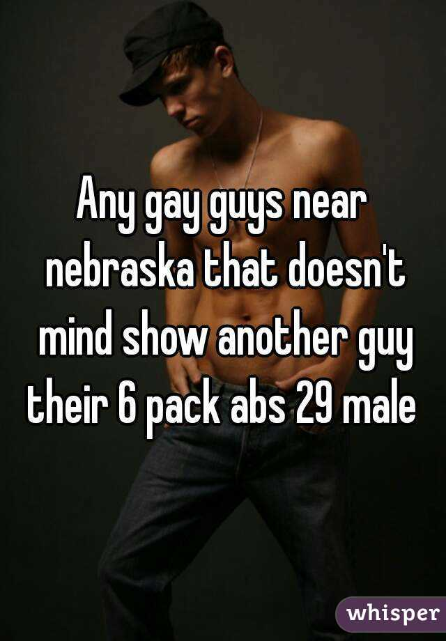 Any gay guys near nebraska that doesn't mind show another guy their 6 pack abs 29 male