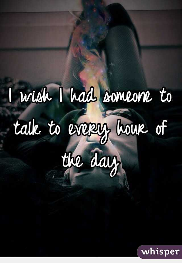 I wish I had someone to talk to every hour of the day