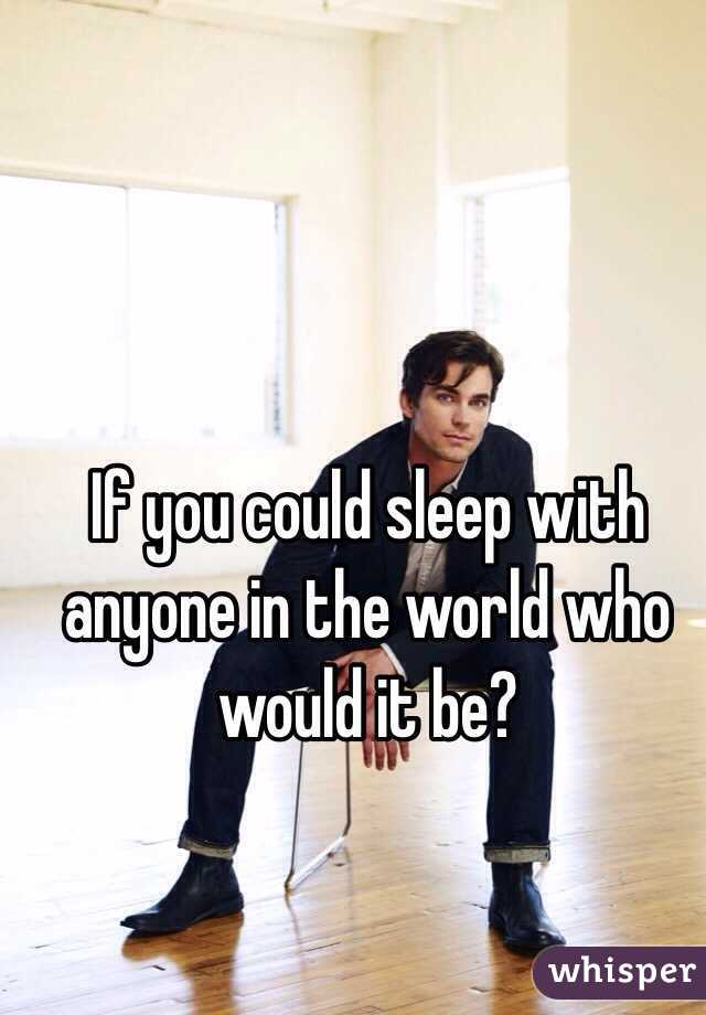 If you could sleep with anyone in the world who would it be?