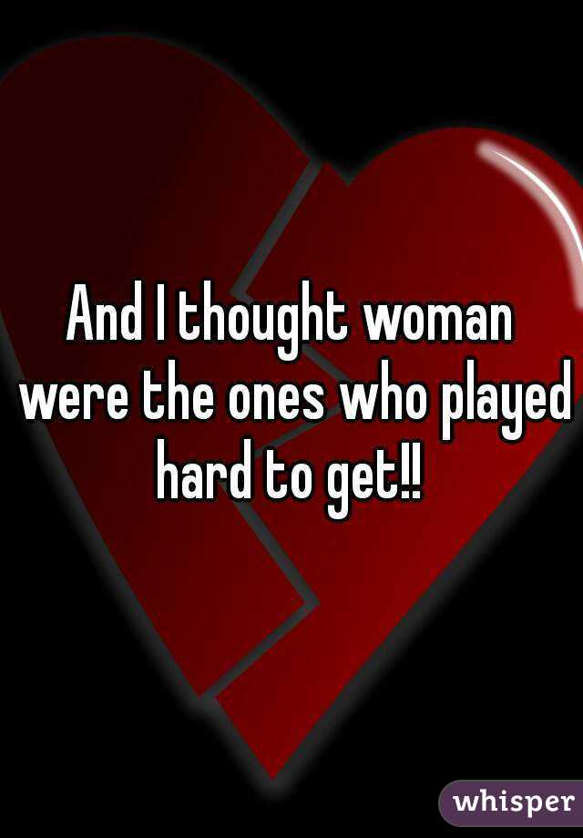 And I thought woman were the ones who played hard to get!!