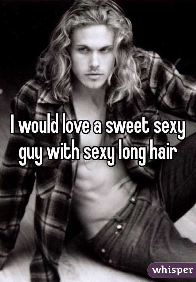 I would love a sweet sexy guy with sexy long hair