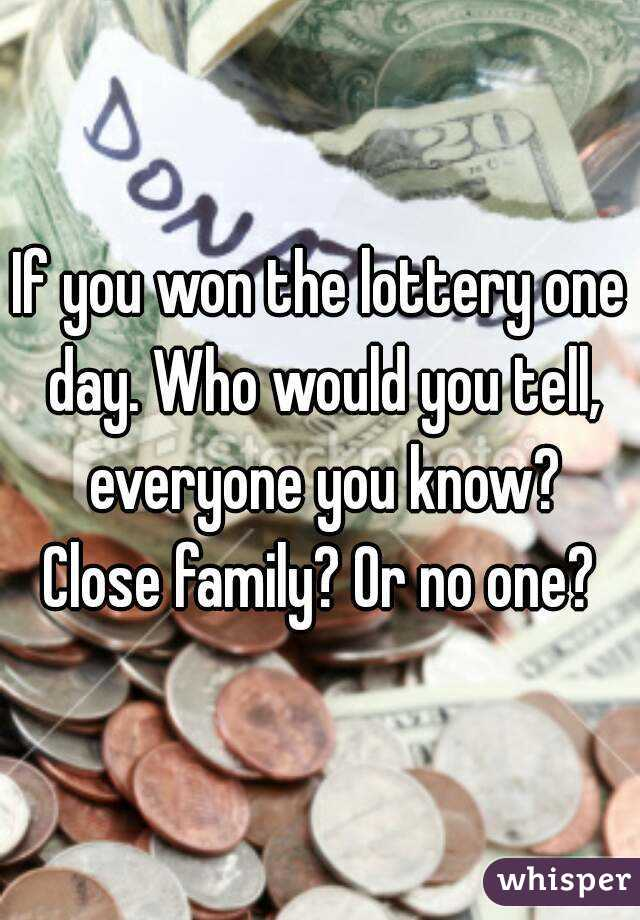 If you won the lottery one day. Who would you tell, everyone you know? Close family? Or no one?