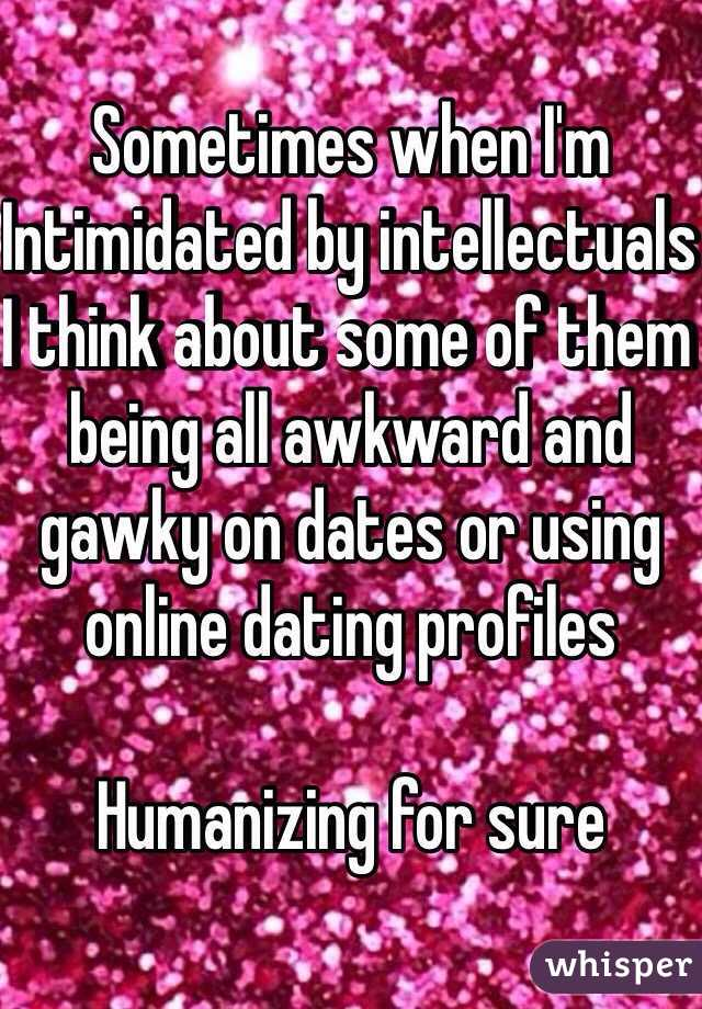 Sometimes when I'm Intimidated by intellectuals  I think about some of them being all awkward and gawky on dates or using online dating profiles   Humanizing for sure