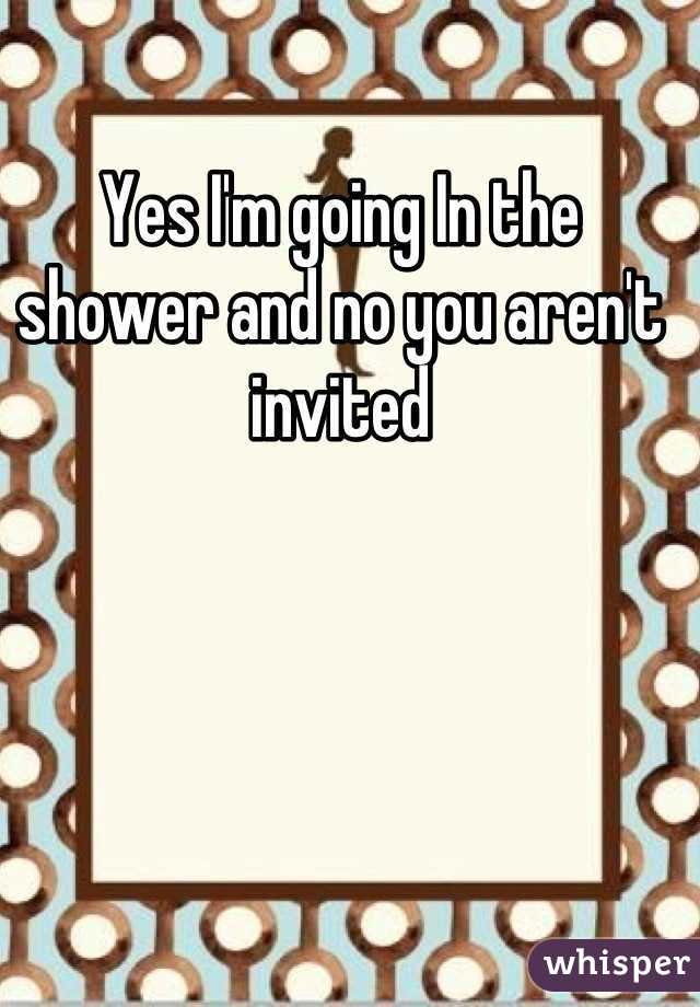 Yes I'm going In the shower and no you aren't invited