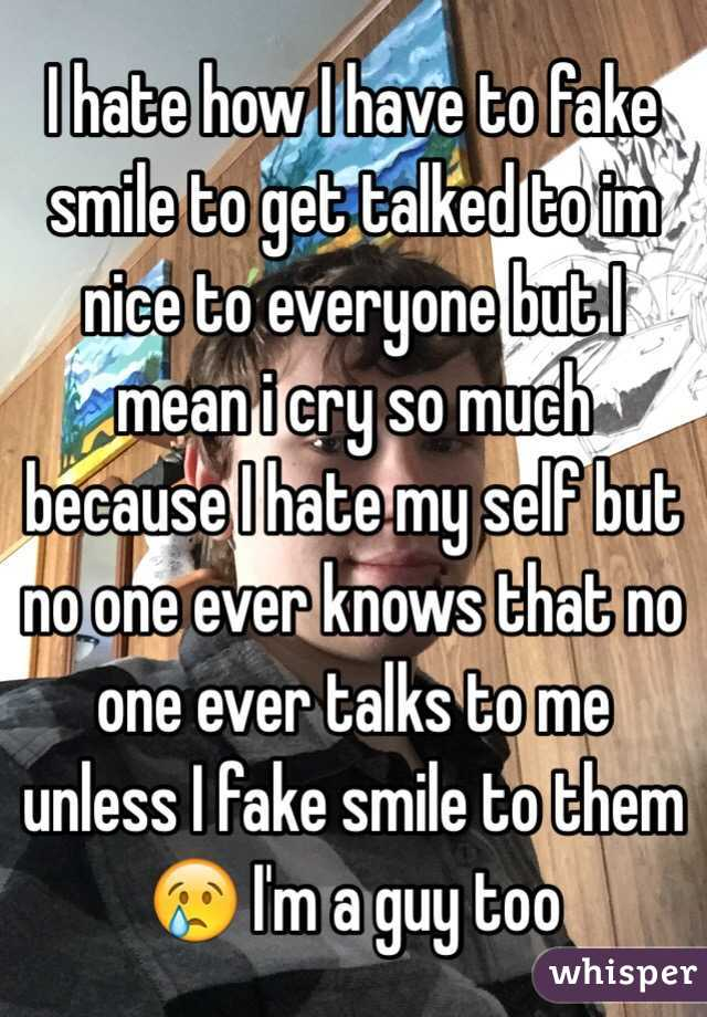 I hate how I have to fake smile to get talked to im nice to everyone but I mean i cry so much because I hate my self but no one ever knows that no one ever talks to me unless I fake smile to them 😢 I'm a guy too
