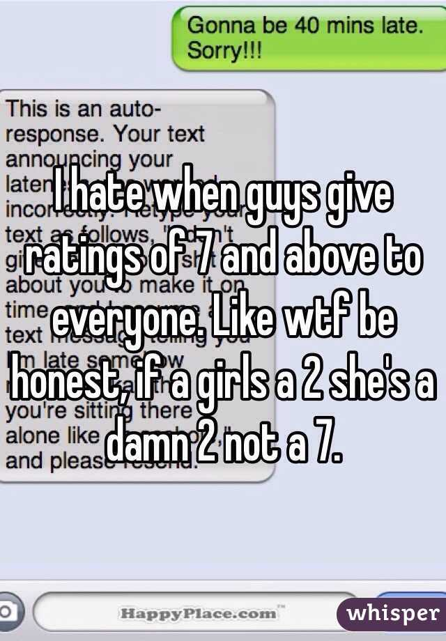 I hate when guys give ratings of 7 and above to everyone. Like wtf be honest, if a girls a 2 she's a damn 2 not a 7.