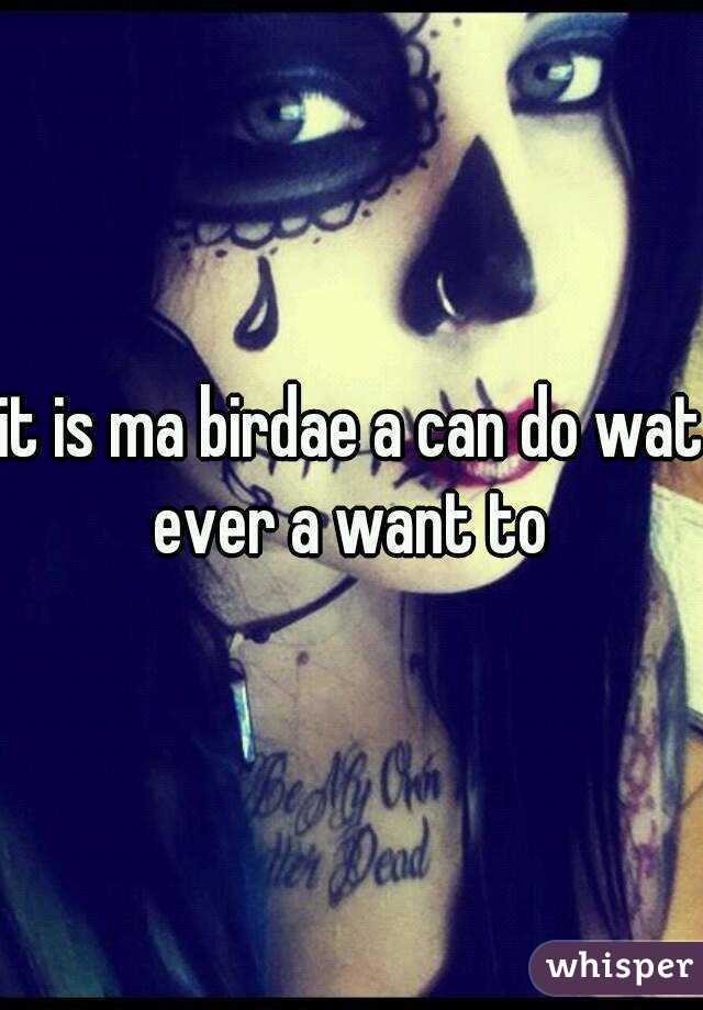 it is ma birdae a can do wat ever a want to