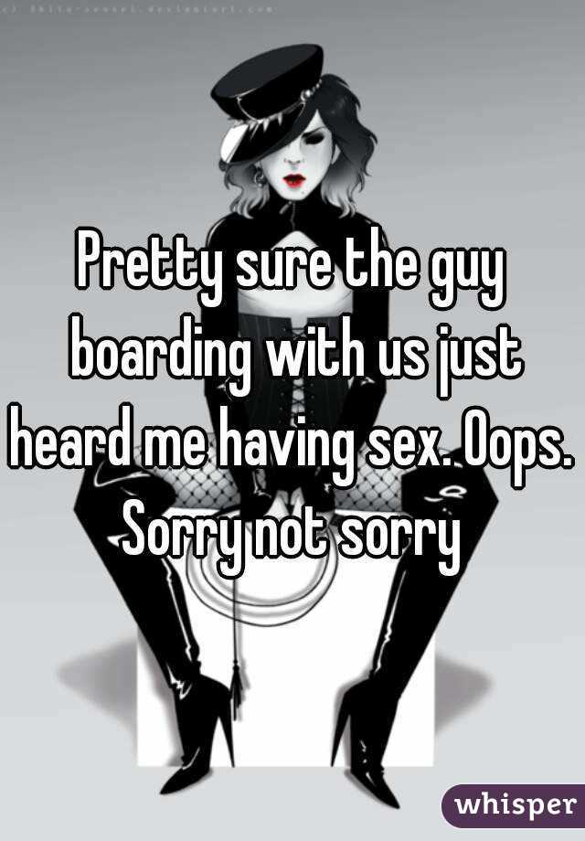 Pretty sure the guy boarding with us just heard me having sex. Oops.  Sorry not sorry