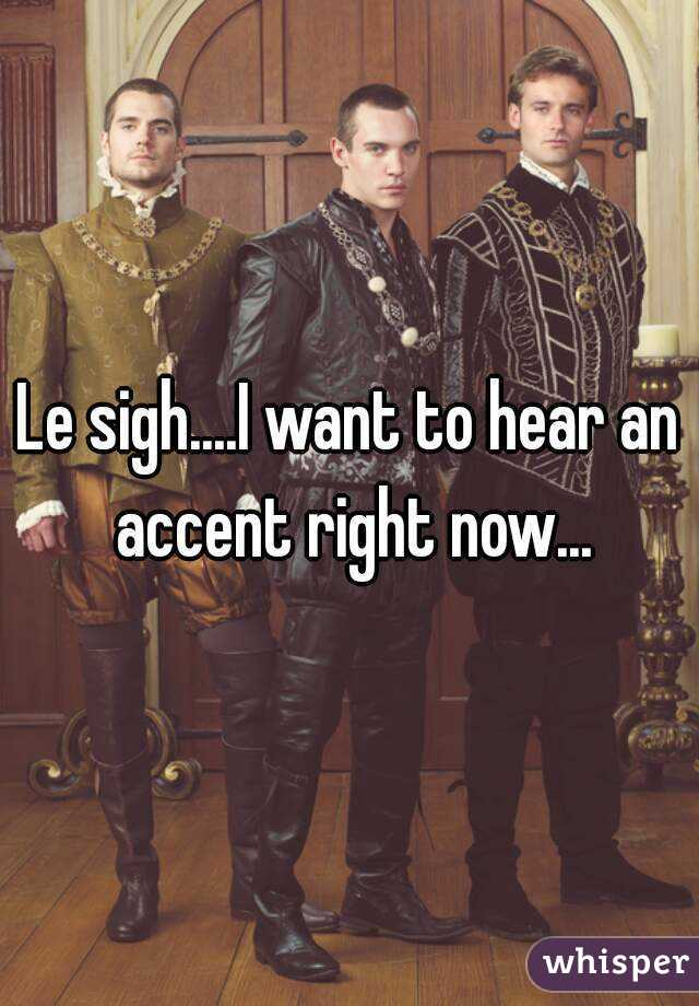 Le sigh....I want to hear an accent right now...