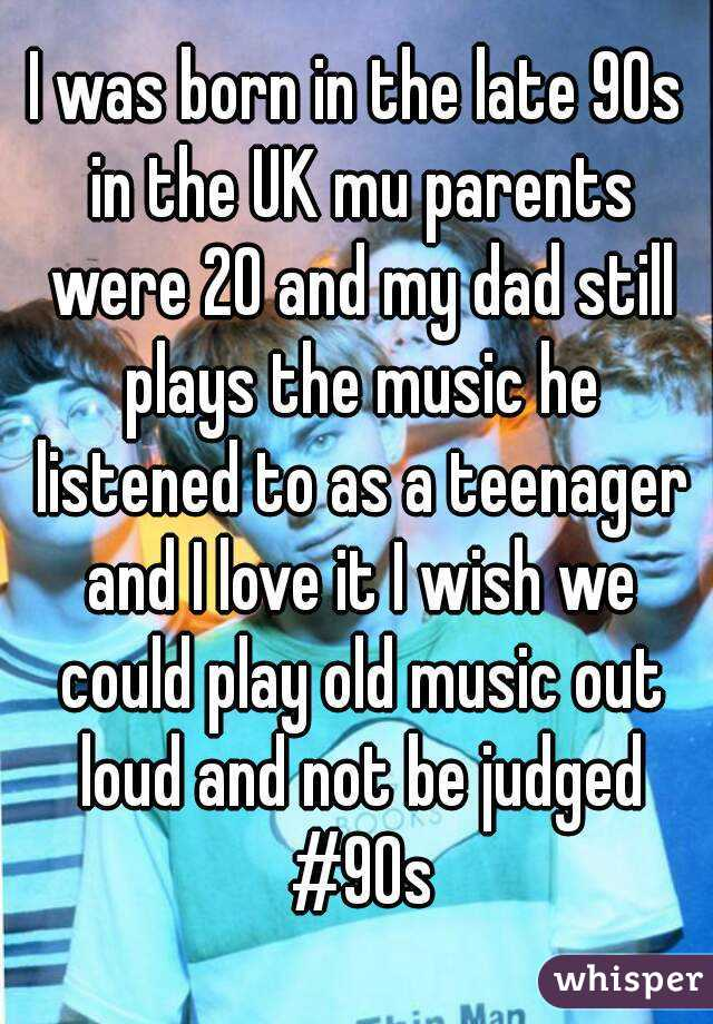 I was born in the late 90s in the UK mu parents were 20 and my dad still plays the music he listened to as a teenager and I love it I wish we could play old music out loud and not be judged #90s