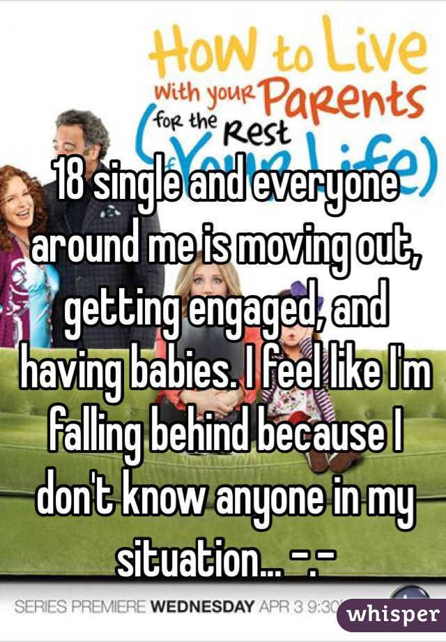 18 single and everyone around me is moving out, getting engaged, and having babies. I feel like I'm falling behind because I don't know anyone in my situation... -.-