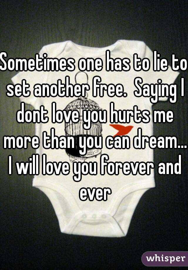 Sometimes one has to lie to set another free.  Saying I dont love you hurts me more than you can dream... I will love you forever and ever