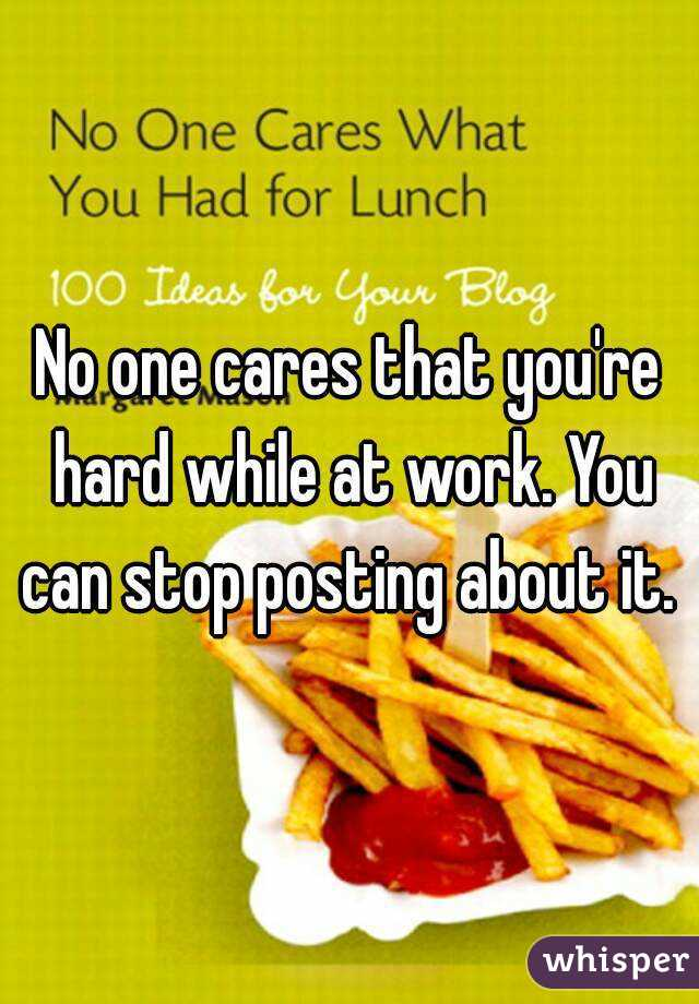 No one cares that you're hard while at work. You can stop posting about it.