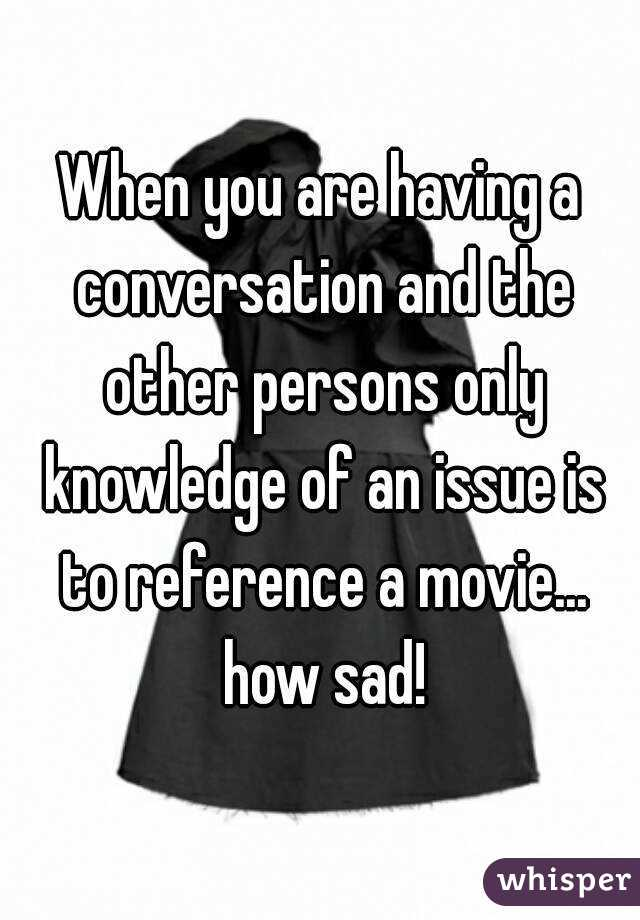 When you are having a conversation and the other persons only knowledge of an issue is to reference a movie... how sad!