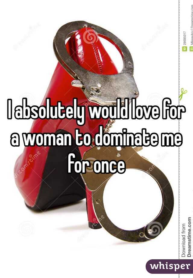 I absolutely would love for a woman to dominate me for once
