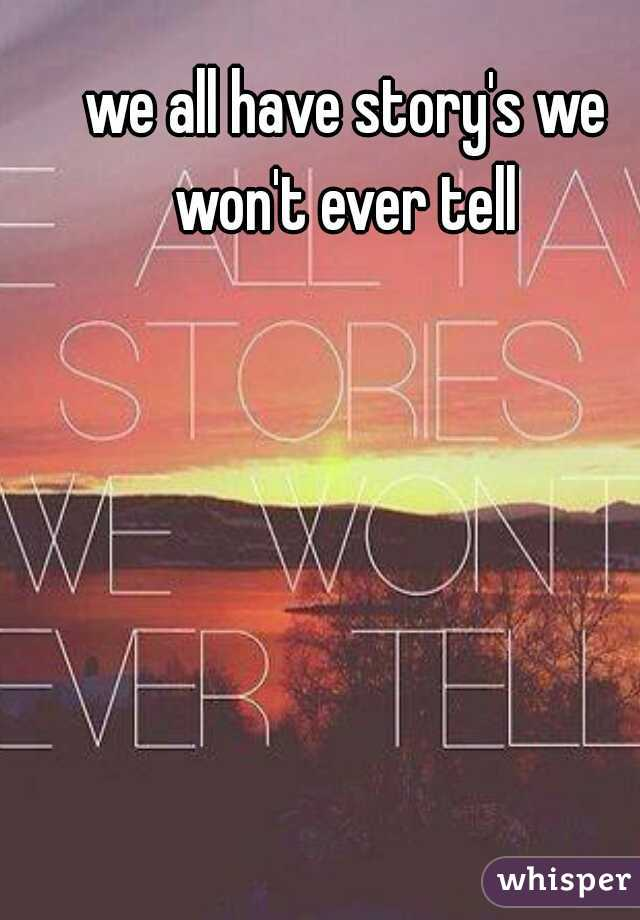we all have story's we won't ever tell