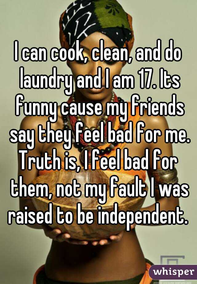 I can cook, clean, and do laundry and I am 17. Its funny cause my friends say they feel bad for me. Truth is, I feel bad for them, not my fault I was raised to be independent.