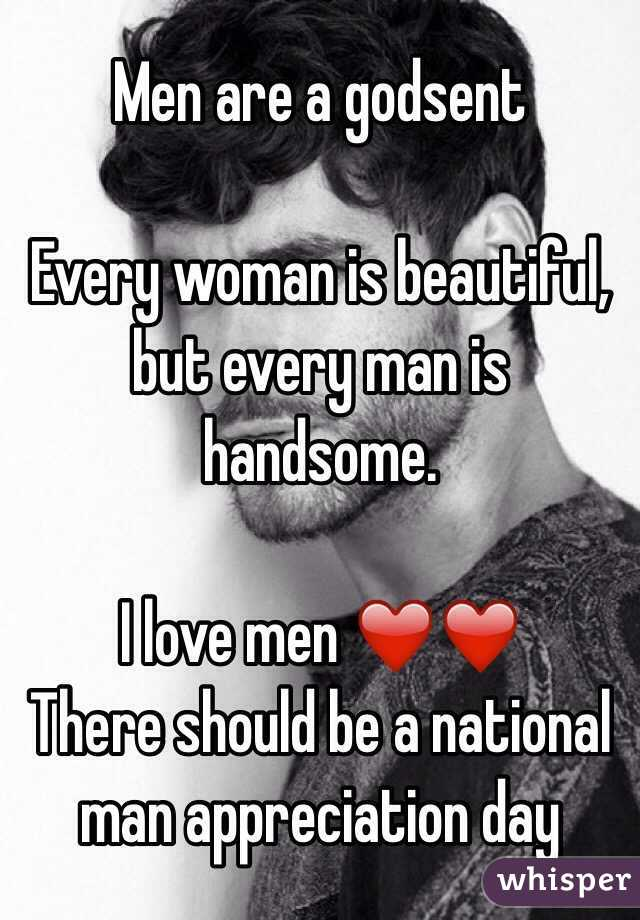Men are a godsent   Every woman is beautiful, but every man is handsome.   I love men ❤️❤️  There should be a national man appreciation day