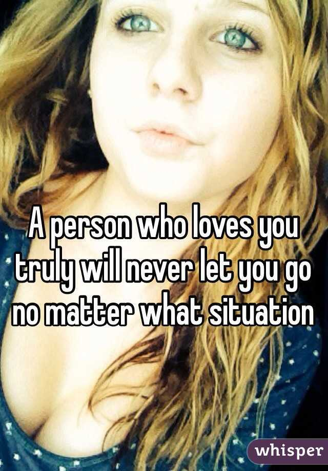 A person who loves you truly will never let you go no matter what situation