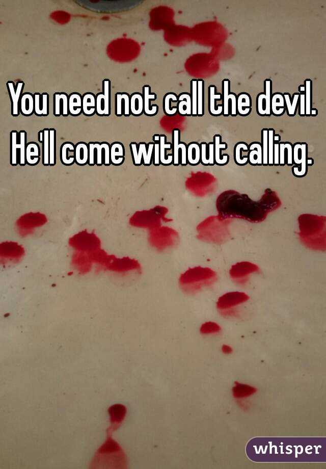 You need not call the devil. He'll come without calling.