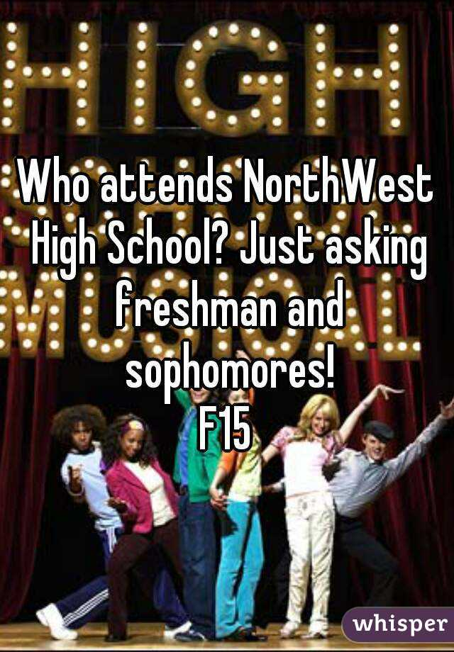Who attends NorthWest High School? Just asking freshman and sophomores! F15