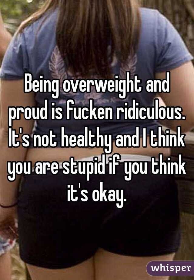 Being overweight and proud is fucken ridiculous. It's not healthy and I think you are stupid if you think it's okay.