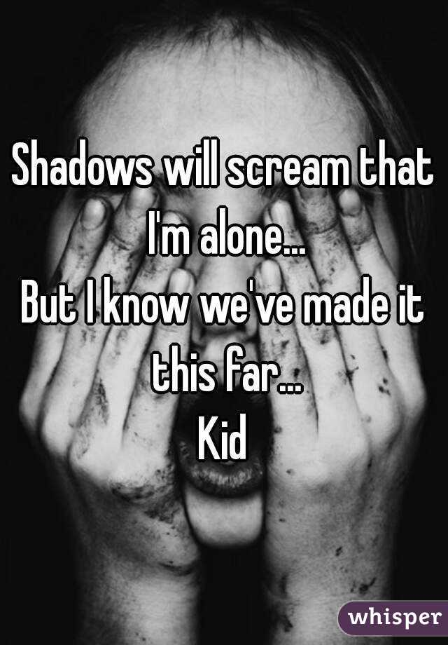 Shadows will scream that I'm alone... But I know we've made it this far... Kid