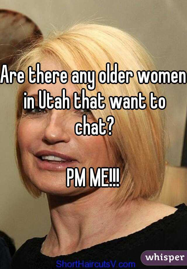 Are there any older women in Utah that want to chat?  PM ME!!!
