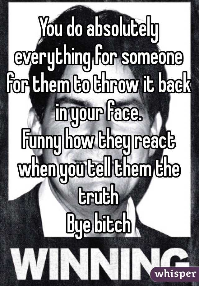 You do absolutely everything for someone for them to throw it back in your face. Funny how they react when you tell them the truth  Bye bitch