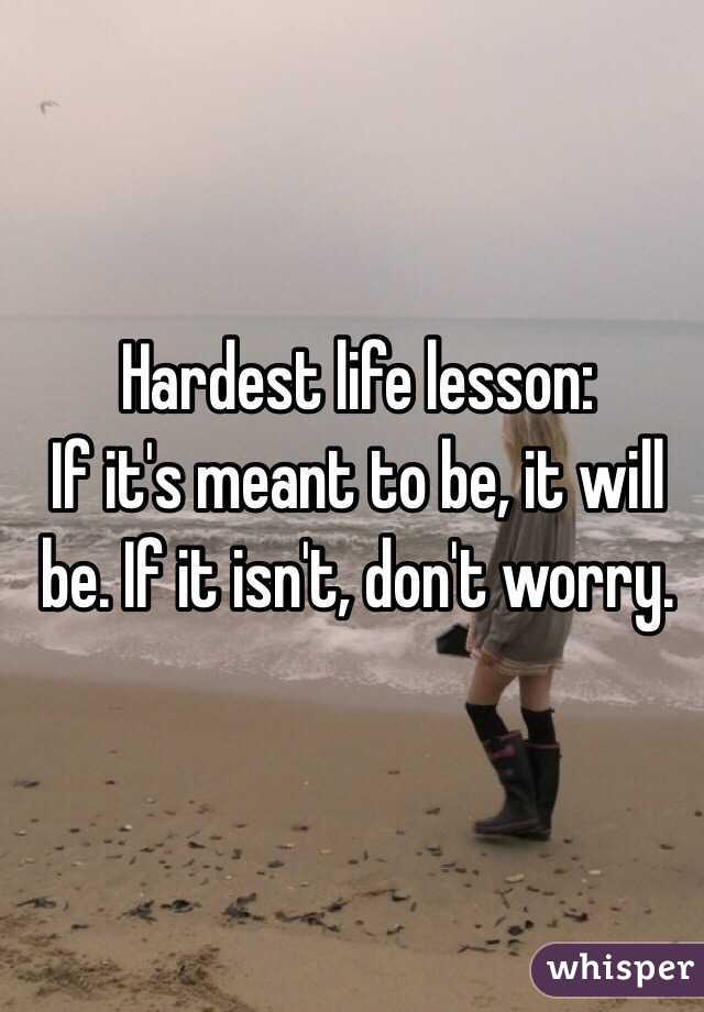 Hardest life lesson:  If it's meant to be, it will be. If it isn't, don't worry.
