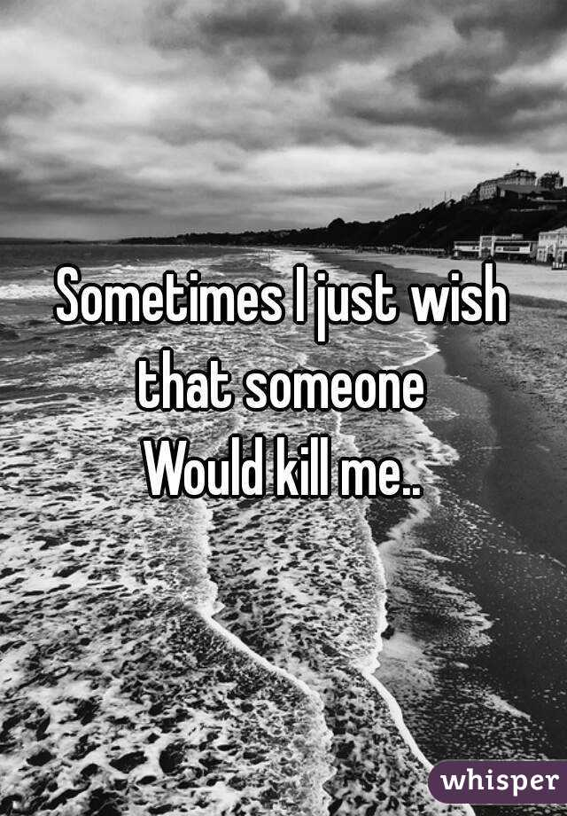 Sometimes I just wish that someone  Would kill me..