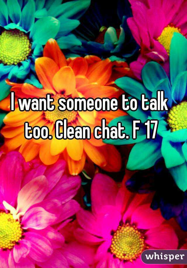 I want someone to talk too. Clean chat. F 17