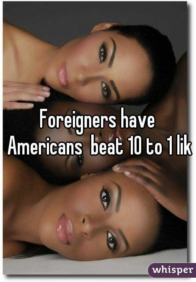 Foreigners have Americans  beat 10 to 1 lik
