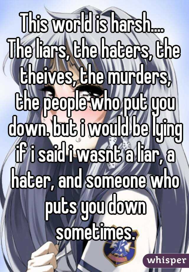 This world is harsh....  The liars, the haters, the theives, the murders, the people who put you down. but i would be lying if i said i wasnt a liar, a hater, and someone who puts you down sometimes.