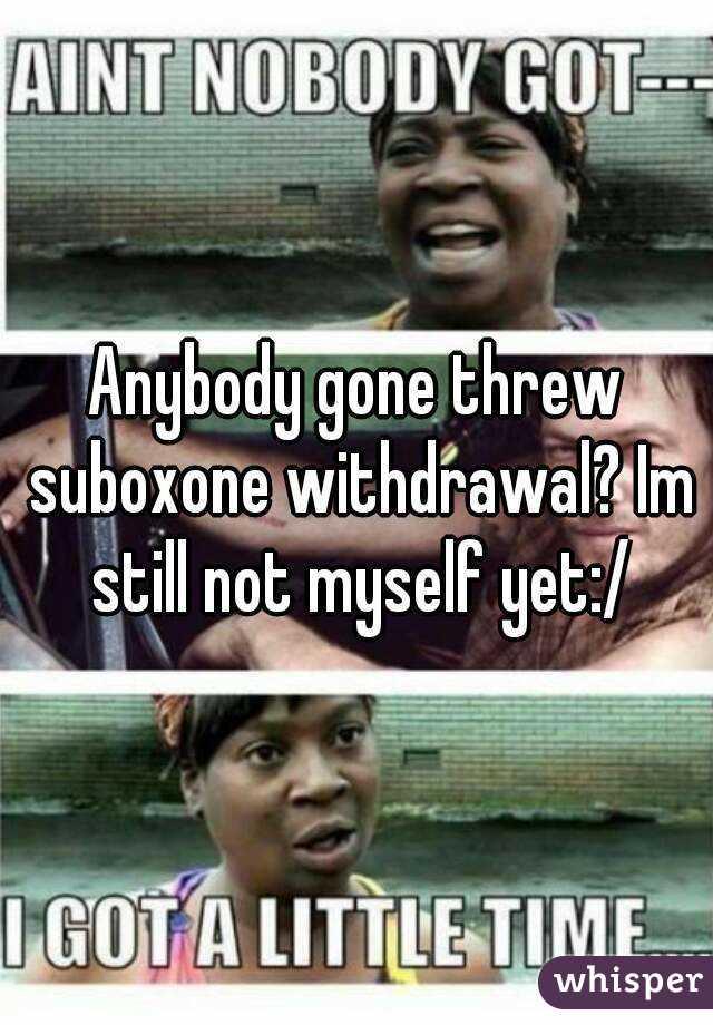 Anybody gone threw suboxone withdrawal? Im still not myself yet:/
