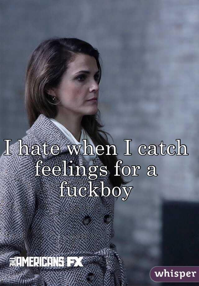 I hate when I catch feelings for a fuckboy