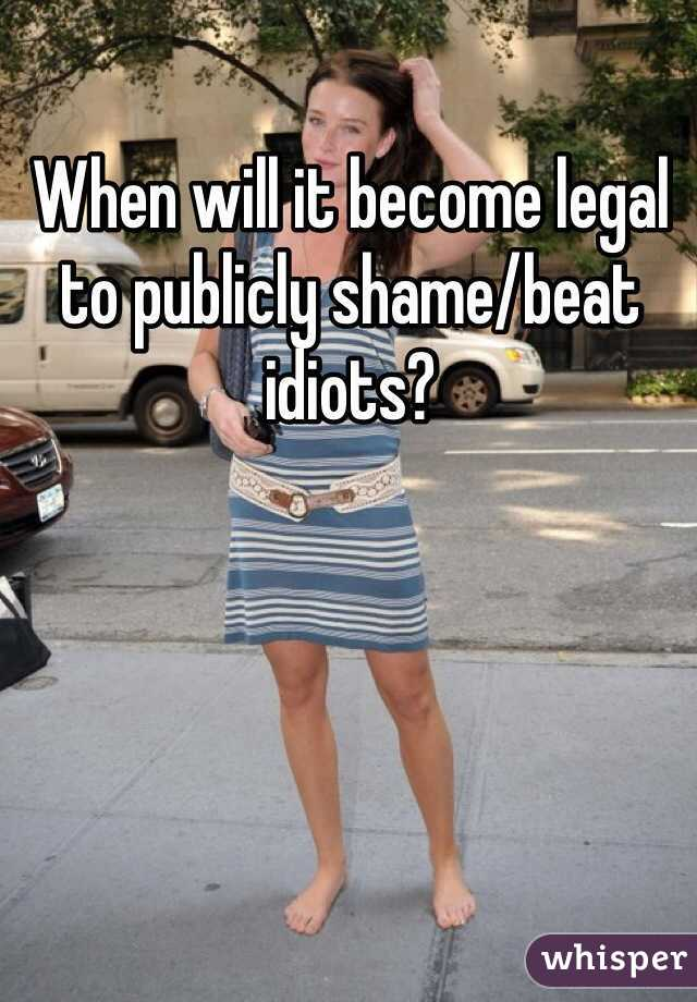 When will it become legal to publicly shame/beat idiots?