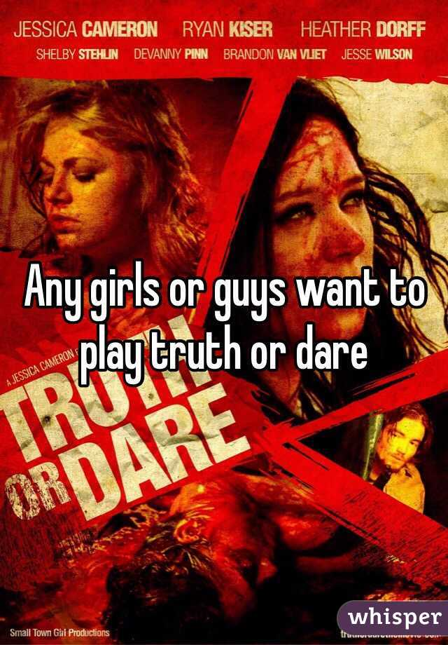 Any girls or guys want to play truth or dare