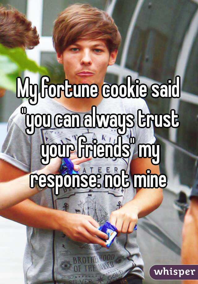 """My fortune cookie said """"you can always trust your friends"""" my response: not mine"""