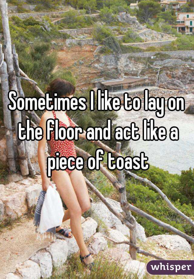 Sometimes I like to lay on the floor and act like a piece of toast