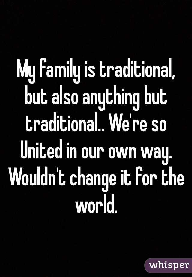 My family is traditional, but also anything but traditional.. We're so United in our own way. Wouldn't change it for the world.