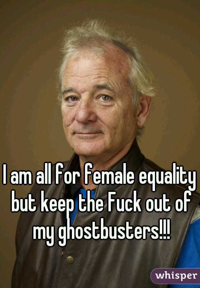 I am all for female equality but keep the Fuck out of my ghostbusters!!!