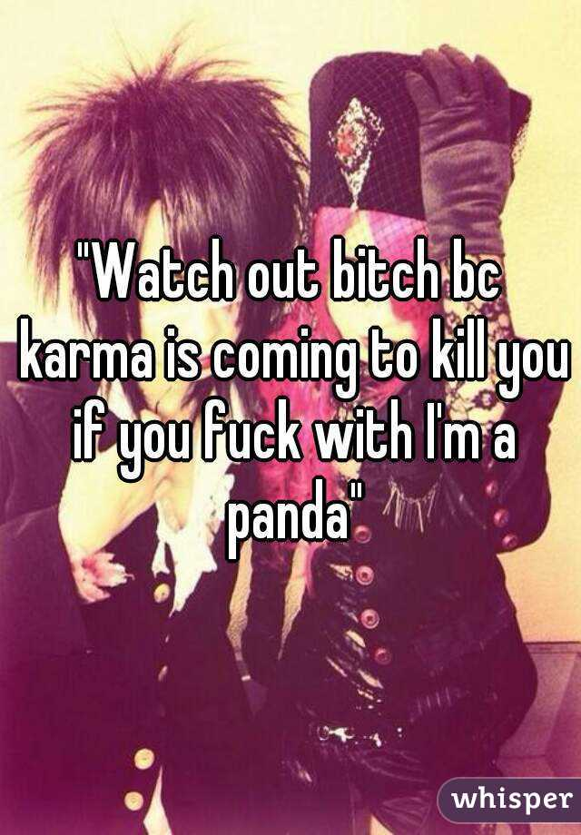 """Watch out bitch bc karma is coming to kill you if you fuck with I'm a panda"""