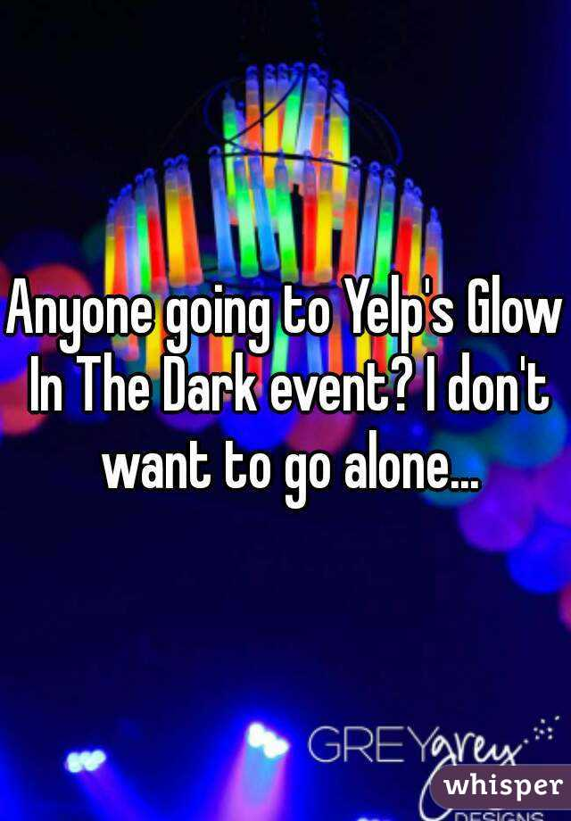 Anyone going to Yelp's Glow In The Dark event? I don't want to go alone...