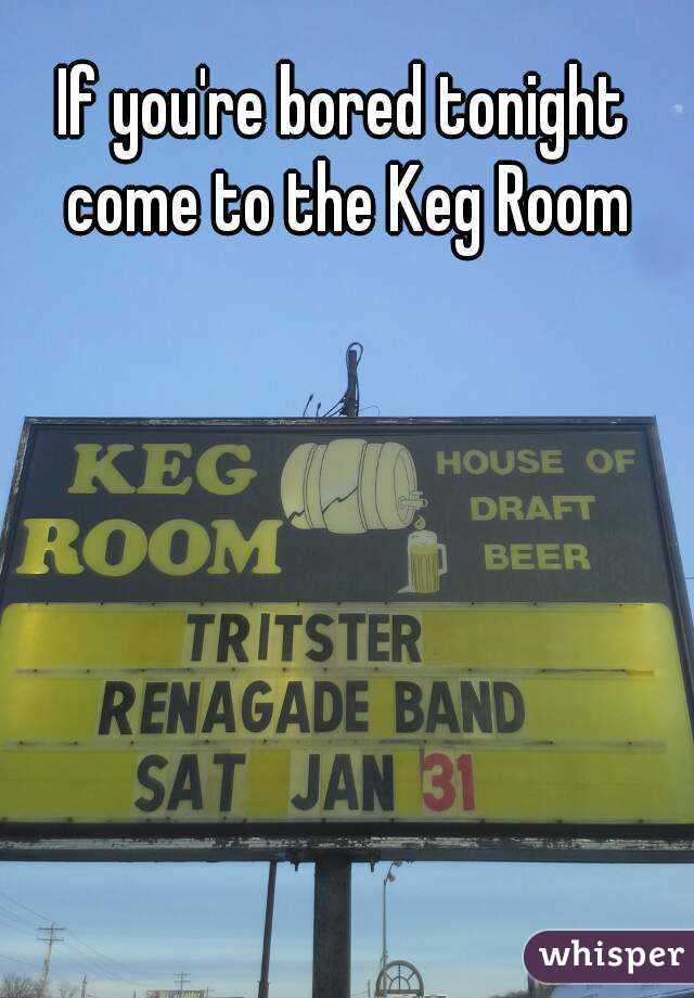 If you're bored tonight come to the Keg Room