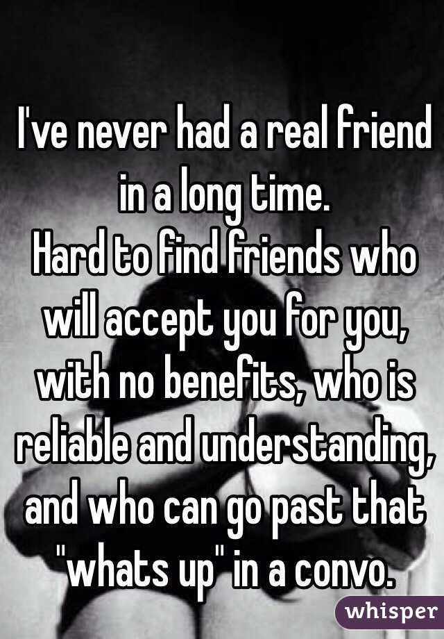 """I've never had a real friend in a long time. Hard to find friends who will accept you for you, with no benefits, who is reliable and understanding, and who can go past that """"whats up"""" in a convo."""